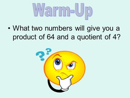 What two numbers will give you a product of 64 and a quotient of 4?
