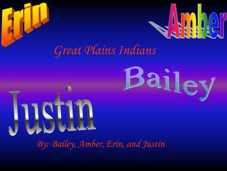 Great Plains Indians By: Bailey, Amber, Erin, and Justin.
