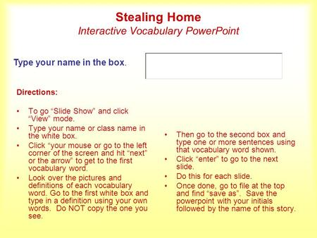 Stealing Home Interactive Vocabulary PowerPoint Directions: To go Slide Show and click View mode. Type your name or class name in the white box. Click.