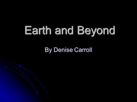 Earth and Beyond By Denise Carroll.