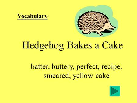 Vocabulary : Hedgehog Bakes a Cake batter, buttery, perfect, recipe, smeared, yellow cake.