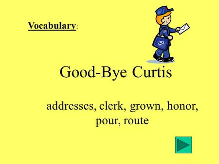 Vocabulary : Good-Bye Curtis addresses, clerk, grown, honor, pour, route.