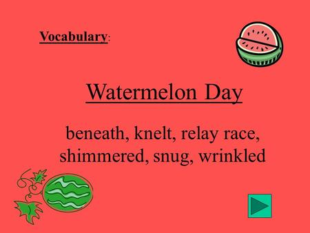 Vocabulary : Watermelon Day beneath, knelt, relay race, shimmered, snug, wrinkled.