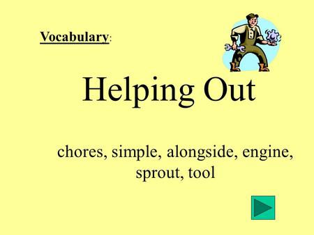 Vocabulary : Helping Out chores, simple, alongside, engine, sprout, tool.