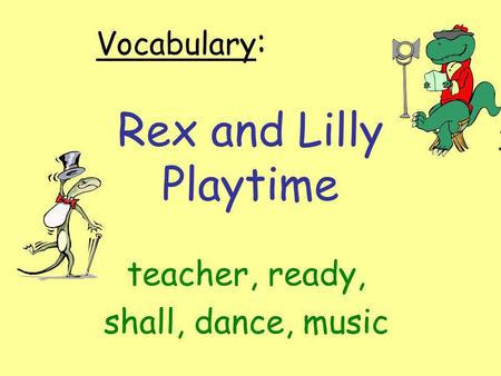 Rex and Lilly Playtime teacher, ready, shall, dance, music Vocabulary :