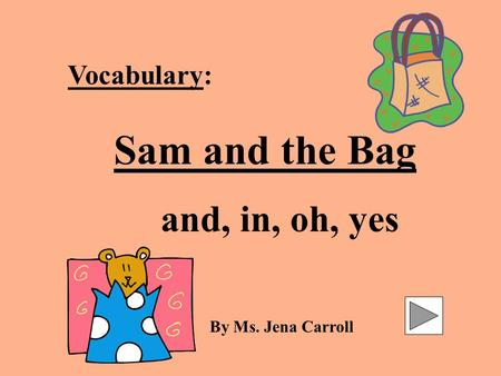 Vocabulary: Sam and the Bag and, in, oh, yes By Ms. Jena Carroll.