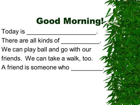 Good Morning! Today is ____________________. There are all kinds of ___________. We can play ball and go with our friends. We can take a walk, too. A friend.