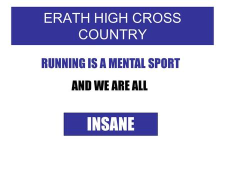 ERATH HIGH CROSS COUNTRY RUNNING IS A MENTAL SPORT AND WE ARE ALL INSANE.