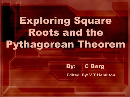 Exploring Square Roots and the Pythagorean Theorem By: C Berg Edited By: V T Hamilton.