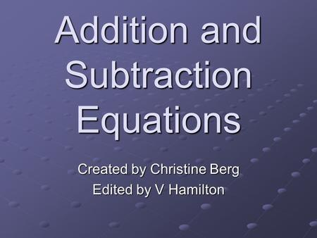 Addition and Subtraction Equations Created by Christine Berg Edited by V Hamilton.