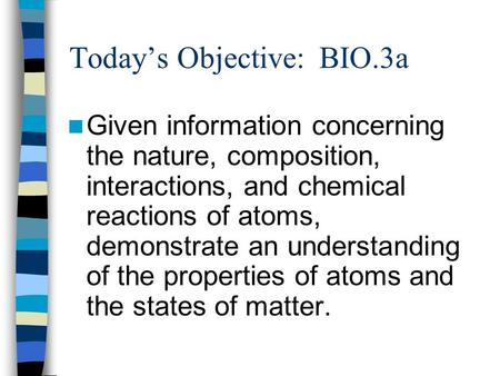 Todays Objective: BIO.3a Given information concerning the nature, composition, interactions, and chemical reactions of atoms, demonstrate an understanding.
