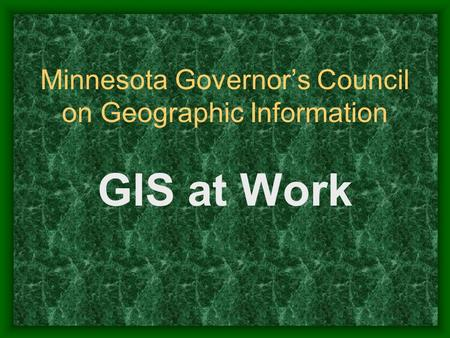 Minnesota Governors Council on Geographic Information GIS at Work.