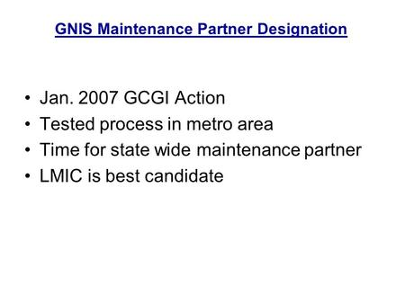 Jan. 2007 GCGI Action Tested process in metro area Time for state wide maintenance partner LMIC is best candidate GNIS Maintenance Partner Designation.