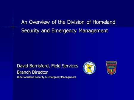 An Overview of the Division of Homeland Security and Emergency Management David Berrisford, Field Services Branch Director DPS Homeland Security & Emergency.