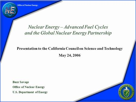 (1) Office of Nuclear Energy, Nuclear Energy – Advanced Fuel Cycles and the Global Nuclear Energy Partnership Buzz Savage Office of Nuclear Energy U.S.