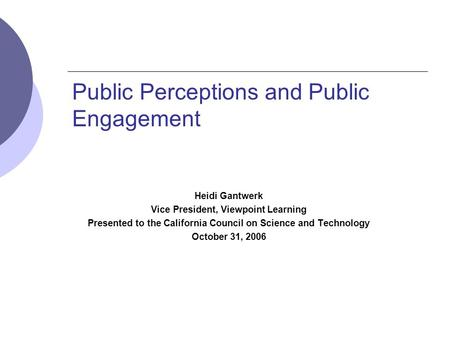 Public Perceptions and Public Engagement Heidi Gantwerk Vice President, Viewpoint Learning Presented to the California Council on Science and Technology.