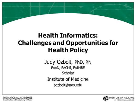 Health Informatics: Challenges and Opportunities for Health Policy Judy Ozbolt, PhD, RN FAAN, FACMI, FAIMBE Scholar Institute of Medicine