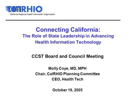 Connecting California: The Role of State Leadership in Advancing Health Information Technology CCST Board and Council Meeting Molly Coye, MD, MPH Chair,