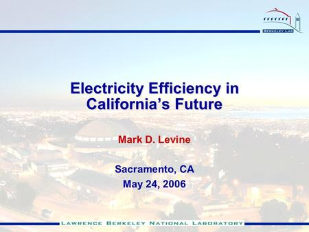 Electricity Efficiency in Californias Future Mark D. Levine Sacramento, CA May 24, 2006.