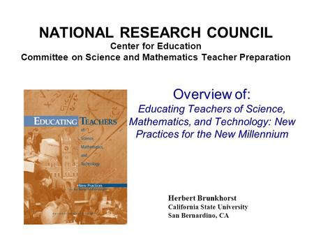 NATIONAL RESEARCH COUNCIL Center for Education Committee on Science and Mathematics Teacher Preparation Herbert Brunkhorst California State University.