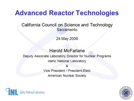 Advanced Reactor Technologies California Council on Science and Technology Sacramento 24 May 2006 Harold McFarlane Deputy Associate Laboratory Director.