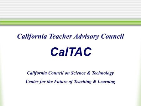 California Teacher Advisory Council CalTAC California Council on Science & Technology Center for the Future of Teaching & Learning.