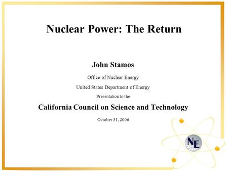 Nuclear Power: The Return John Stamos Office of Nuclear Energy United States Department of Energy Presentation to the California Council on Science and.