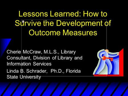 Lessons Learned: How to Survive the Development of Outcome Measures Cherie McCraw, M.L.S., Library Consultant, Division of Library and Information Services.