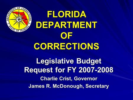 FLORIDA DEPARTMENT OF CORRECTIONS Legislative Budget Request for FY 2007-2008 Charlie Crist, Governor James R. McDonough, Secretary.