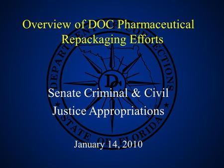 1 Overview of DOC Pharmaceutical Repackaging Efforts Senate Criminal & Civil Justice Appropriations January 14, 2010.