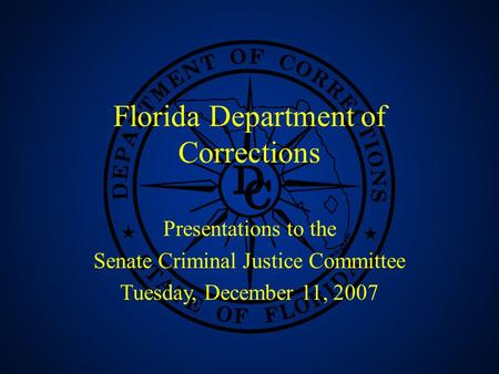 1 Florida Department of Corrections Presentations to the Senate Criminal Justice Committee Tuesday, December 11, 2007.