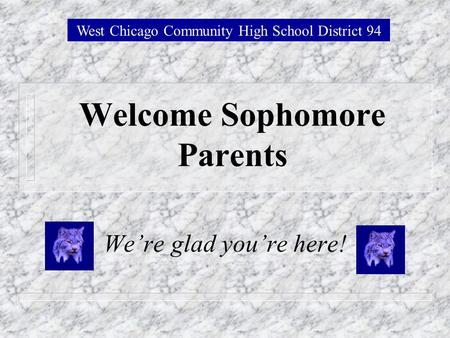 Welcome Sophomore Parents Were glad youre here! West Chicago Community High School District 94.