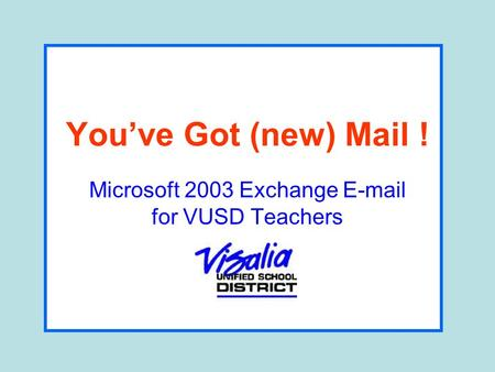 Youve Got (new) Mail ! Microsoft 2003 Exchange E-mail for VUSD Teachers.