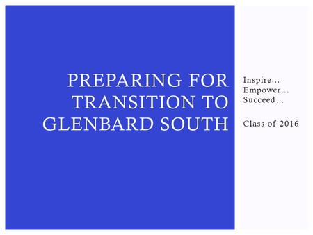 Inspire… Empower… Succeed… Class of 2016 PREPARING FOR TRANSITION TO GLENBARD SOUTH.