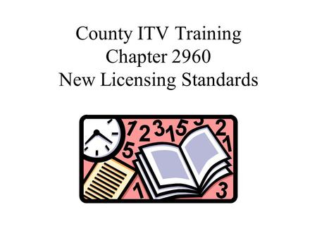 County ITV Training Chapter 2960 New Licensing Standards.