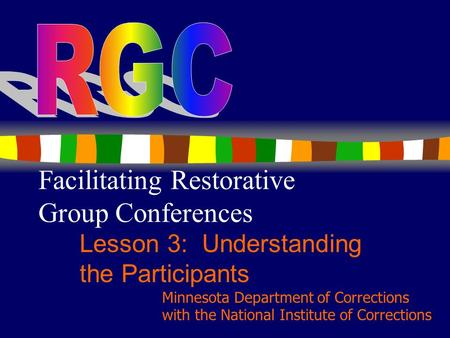 1 Facilitating Restorative Group Conferences Lesson 3: Understanding the Participants Minnesota Department of Corrections with the National Institute of.