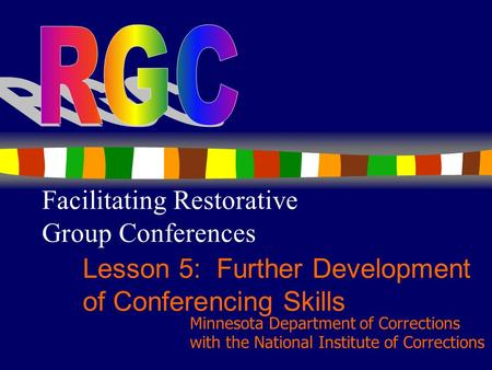1 Facilitating Restorative Group Conferences Lesson 5: Further Development of Conferencing Skills Minnesota Department of Corrections with the National.