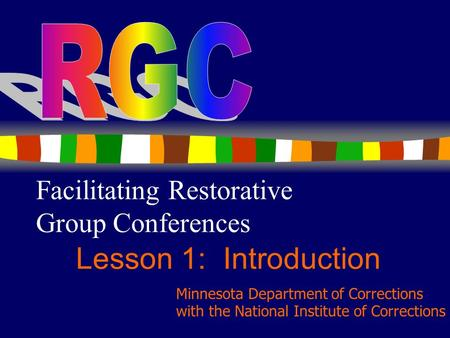 1 Facilitating Restorative Group Conferences Lesson 1: Introduction Minnesota Department of Corrections with the National Institute of Corrections.