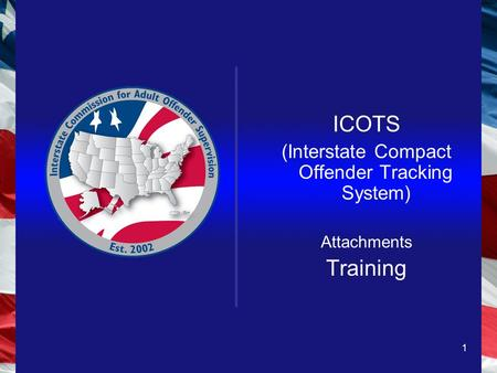 1 ICOTS (Interstate Compact Offender Tracking System) Attachments Training.