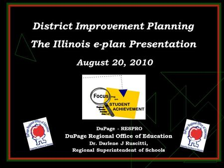 District Improvement Planning The Illinois e-plan Presentation August 20, 2010 DuPage - RESPRO DuPage Regional Office of Education Dr. Darlene J Ruscitti,