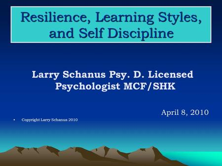 Resilience, Learning Styles, and Self Discipline Larry Schanus Psy. D. Licensed Psychologist MCF/SHK April 8, 2010 Copyright Larry Schanus 2010.