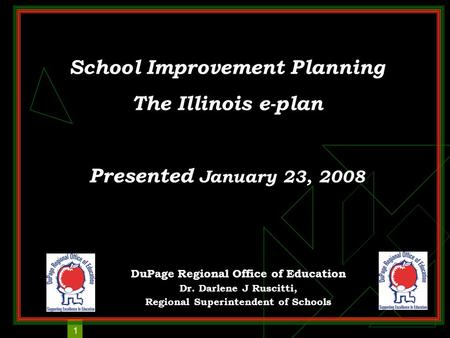 1 School Improvement Planning The Illinois e-plan Presented January 23, 2008 DuPage Regional Office of Education Dr. Darlene J Ruscitti, Regional Superintendent.