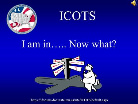 I am in….. Now what? ICOTS https://iforums.doc.state.mn.us/site/ICOTS/default.aspx.