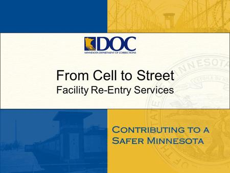 From Cell to Street Facility Re-Entry Services. Objectives Transition From Prison to Community (TPC) –Overview of Pre-Release Programming offered at all.