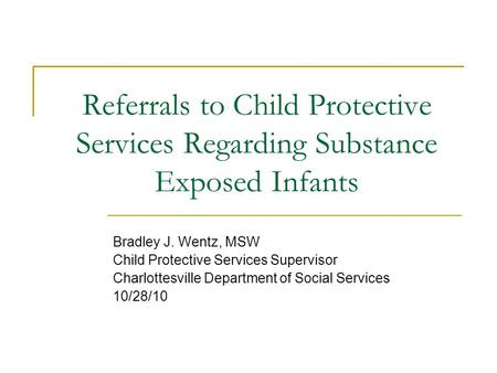 Referrals to Child Protective Services Regarding Substance Exposed Infants Bradley J. Wentz, MSW Child Protective Services Supervisor Charlottesville Department.