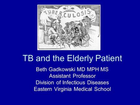 TB and the Elderly Patient Beth Gadkowski MD MPH MS Assistant Professor Division of Infectious Diseases Eastern Virginia Medical School.