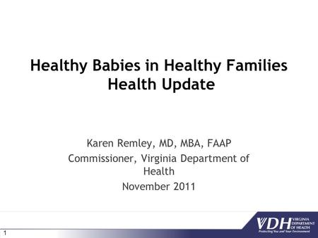 1 Healthy Babies in Healthy Families Health Update Karen Remley, MD, MBA, FAAP Commissioner, Virginia Department of Health November 2011.