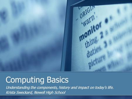 Computing Basics Understanding the components, history and impact on todays life. Krista Sweckard, Newell High School.