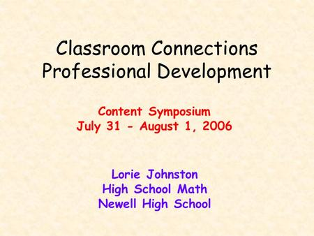 Classroom Connections Professional Development Content Symposium July 31 - August 1, 2006 Lorie Johnston High School Math Newell High School.