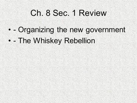 Ch. 8 Sec. 1 Review - Organizing the new government - The Whiskey Rebellion.